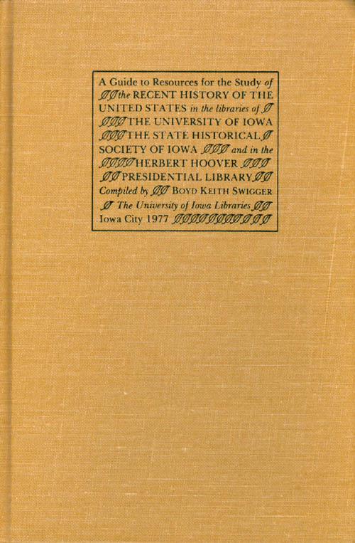 A Guide to Resources for the Study of the Recent History of the United States in the Libraries of the University of Iowa, the State Historical Society of Iowa, and in the Herbert Hoover Presidential Library. Boyd Keith Swigger.