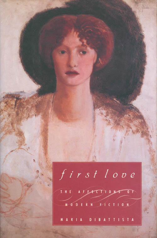 First Love: The Affections of Modern Fiction. Maria Dibattista.