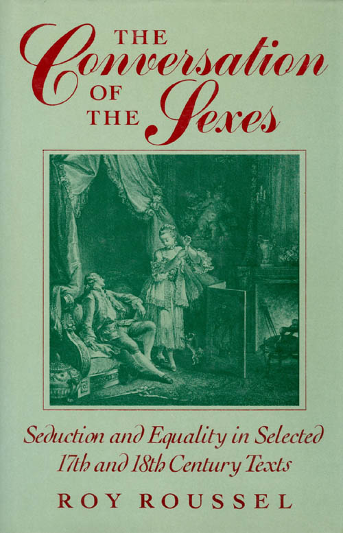 The Conversation of the Sexes: Seduction and Equality in Selected Seventeenth- and Eighteenth-Century Texts. Roy Roussel.