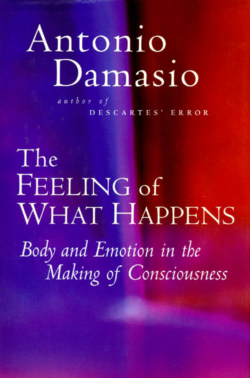 The Feeling of What Happens: Body and Emotion in the Making of Consciousness. Antonio R. Damasio.