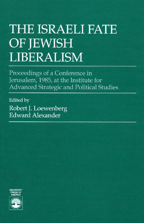 The Israeli Fate of Jewish Liberalism: Proceedings of a Conference in Jerusalem, 1985, at the Institute for Advanced Strategic and Political Studies. Robert J. Loewenberg, Edward Alexander.