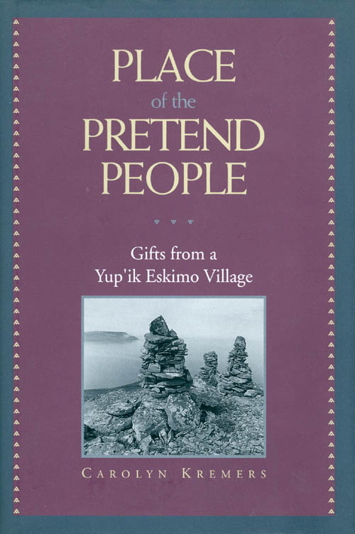 Place of the Pretend People: Gifts from a Yup'Ik Eskimo Village. Carolyn Kremers.