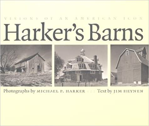 Harker's Barns: Visions of an American Icon. Michael P. Harker, Jim Heynen.