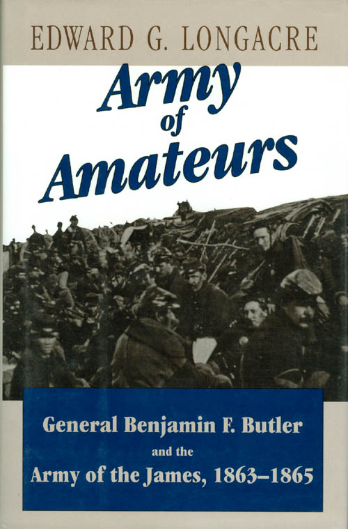 Army of Amateurs : General Benjamin F. Butler and the Army of the James. Edward G. Longacre.