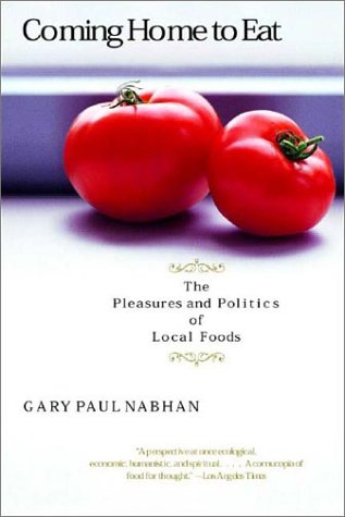 Coming Home to Eat: The Pleasures and Politics of Local Foods. Gary Paul Nabhan.