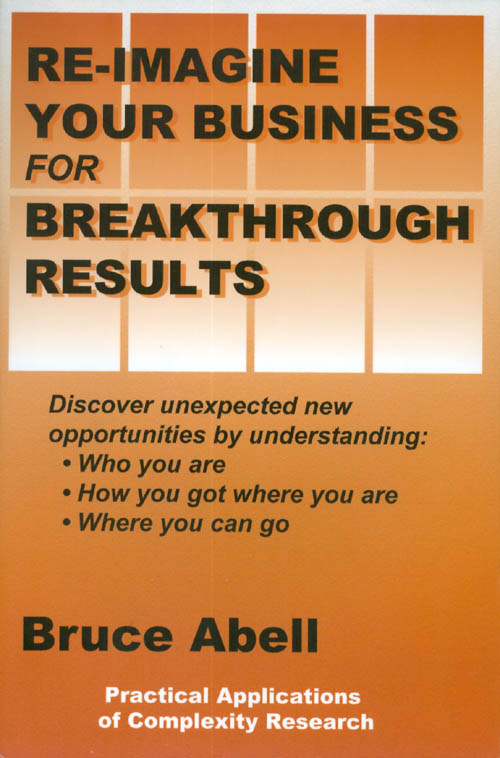 Re-Imagine Your Business for Breakthrough Results: Discover Unexpected New Opportunities by Understanding Who You Are, How You Got Where You Are, Where You Can Go. Bruce Abell.