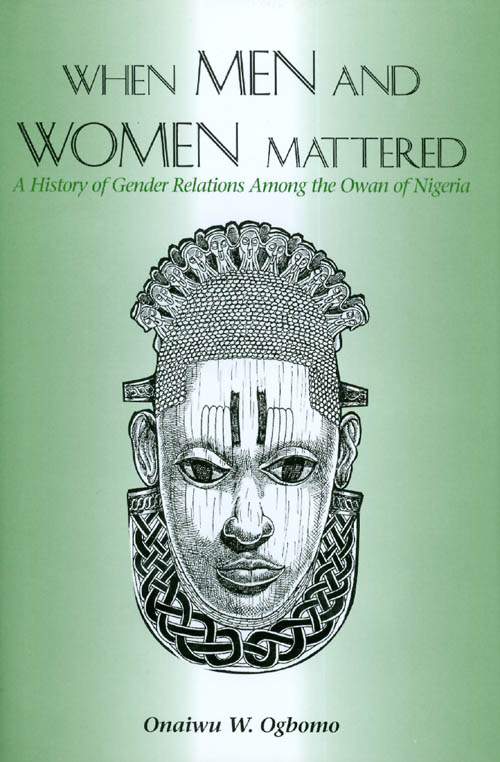 When Men and Women Mattered : A History of Gender Relations Among the Owan of Nigeria. Onaiwu W. Ogbomo.