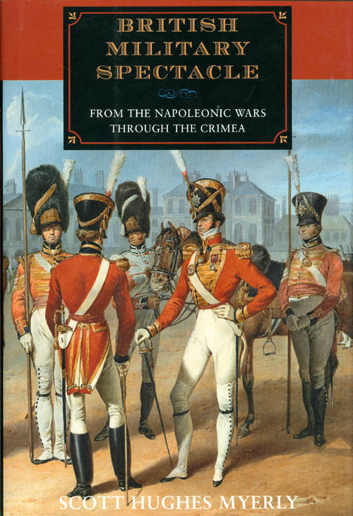 British Military Spectacle from the Napoleonic Wars Through the Crimea. Scott Hughes Myerly.