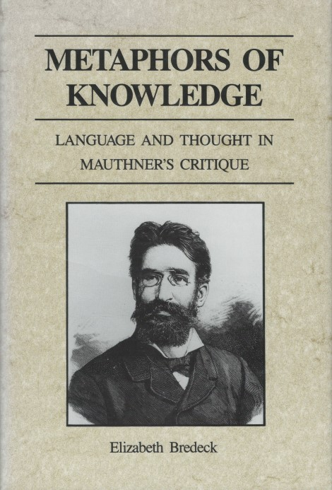 Metaphors of Knowledge: Language and Thought in Mauthner's Critique. Elizabeth Bredeck.