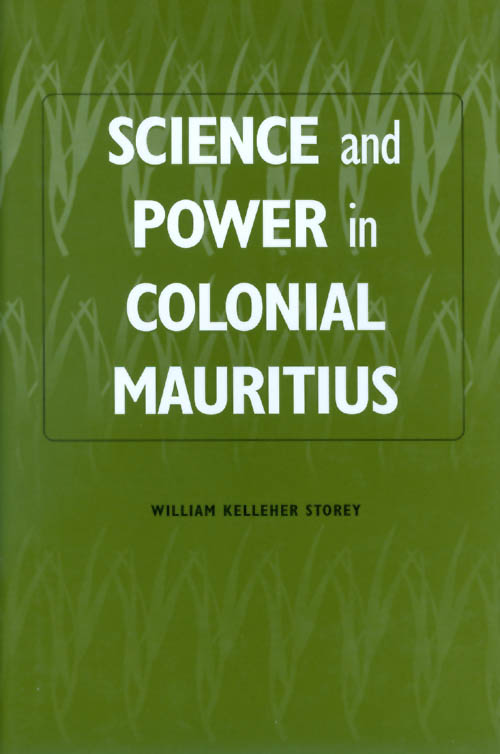 Science and Power in Colonial Mauritius. William Kelleher Storey.