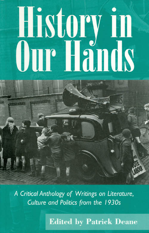 History in Our Hands: A Critical Anthology of Writings on Literature, Culture and Politics from the 1930s. Patrick Deane.