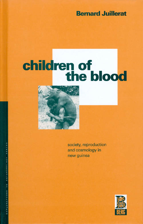 Children of the Blood : Society, Reproduction and Cosmology in New Guinea. Bernard Juillerat.