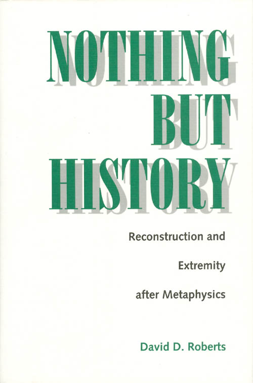 Nothing But History : Reconstruction and Extremity After Metaphysics. David D. Roberts.