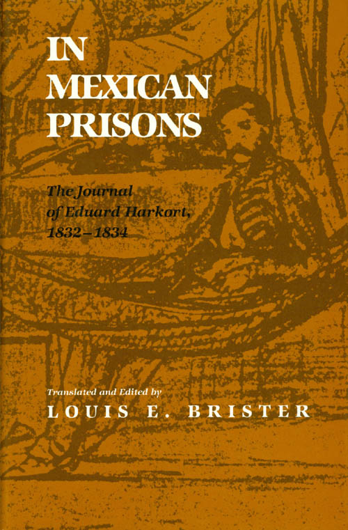 In Mexican Prisons: The Journal of Eduard Harkort 1832-1834. Louis E. Brister.