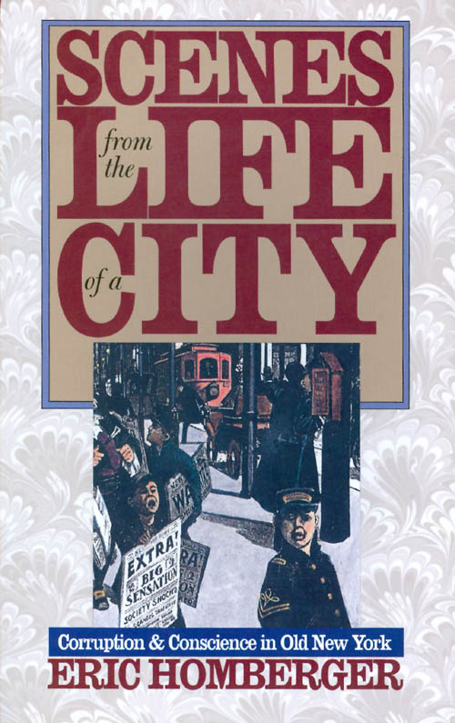 Scenes from the Life of a City : Corruption and Conscience in Old New York. Eric Homberger.