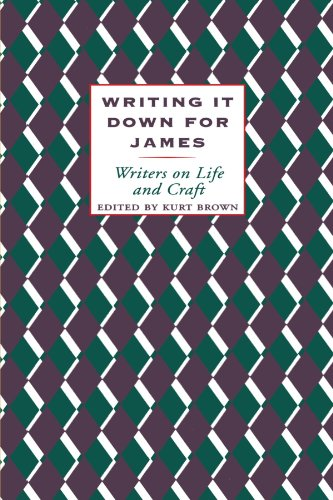 Writing It Down for James: Writers on Life and Craft. Kurt Brown.