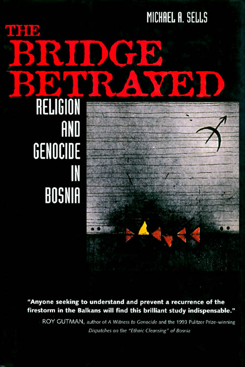 The Bridge Betrayed: Religion and Genocide in Bosnia. Michael A. Sells.