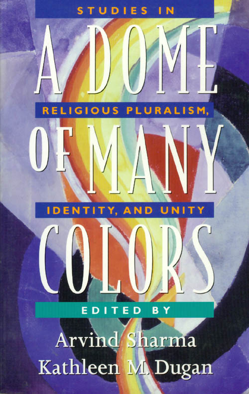 A Dome of Many Colors: Studies in Religious Pluralism, Identity, and Unity. Arvind Sharma, Kathleen M. Dugan.