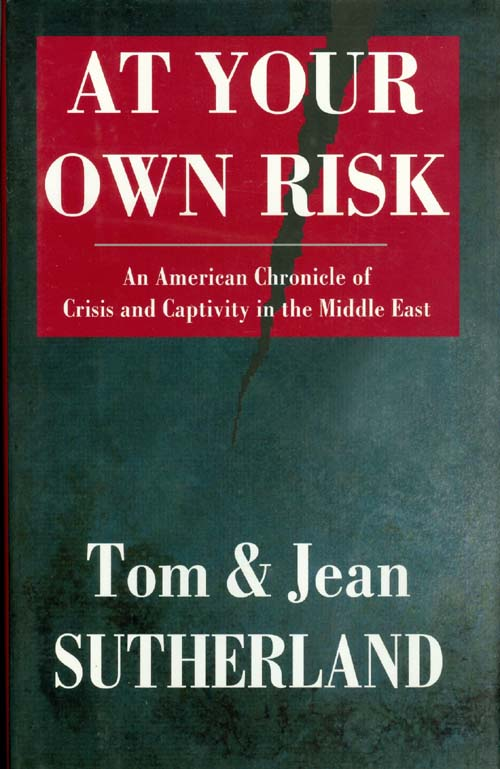 At Your Own Risk : An American Chronicle of Crisis and Captivity in the Middle East. Tom Sutherland, Jean Sutherland.