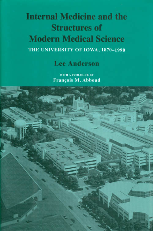 Internal Medicine and the Structures of Modern Medical Science : The University of Iowa 1870 - 1990. Lee Anderson.