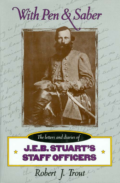 With Pen and Saber : Letters and Diaries of J.E.B. Stuart's Staff Officers. Robert J. Trout.