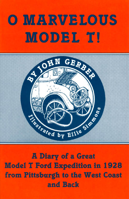 O Marvelous Model T! Diary of a Great Model T Ford Expedition in 1928 from Pittsburgh to the West Coast and Back. John Gerber.