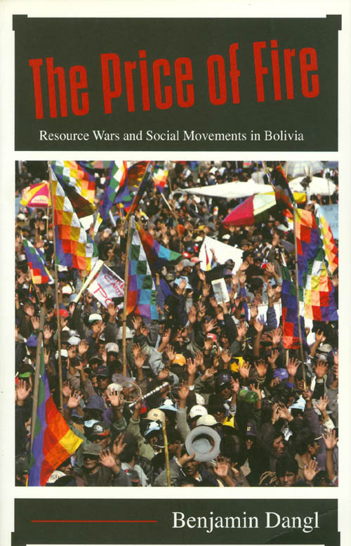 The Price of Fire : Resource Wars and Social Movements in Bolivia. Benjamin Dangl.