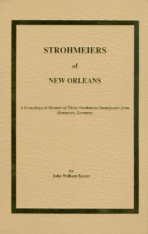 Strohmeiers of New Orleans : A Genealogical Memoir of Three Strohmeier Immigrants from Hannover, Germany. John William Baxter.