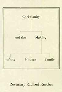 Christianity and the Making of the Modern Family. Rosemary Radford Ruether.