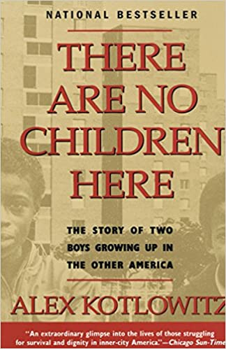 There Are No Children Here: The Story of Two Boys Growing Up in the Other America. Alex Kotlowitz.