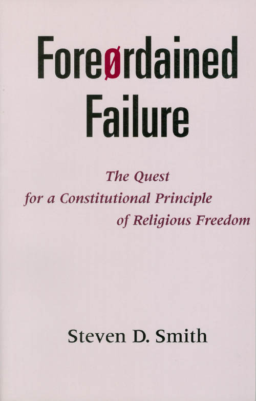 Foreordained Failure : The Quest for a Constitutional Principle of Religious Freedom. Steven D. Smith.