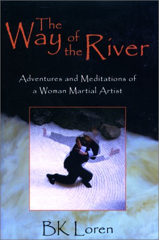 The Way of the River: Adventures and Meditations of a Woman Martial Artist. BK Loren.