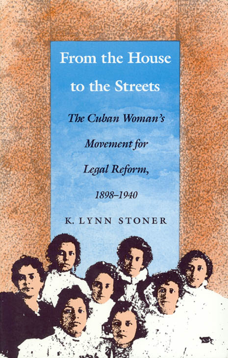 From the House to the Streets: The Cuban Woman's Movement for Legal Reform, 1898-1940. K. Lynn Stoner.