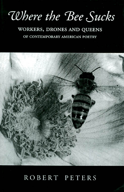 Where the Bee Sucks : Workers, Drones and Queens of Contemporary American Poetry. Robert Peters.