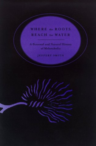 Where the Roots Reach for Water : A Personal & Natural History of Melancholia. Jeffery Smith.