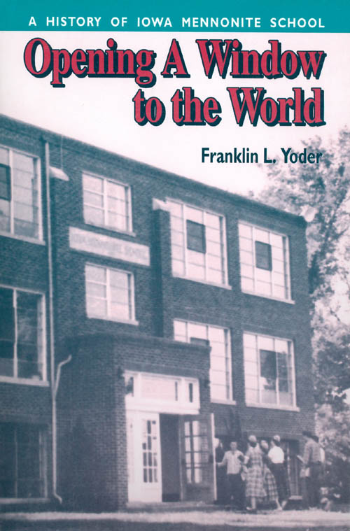 Opening a Window to the World : A History of Iowa Mennonite School. Franklin L. Yoder.