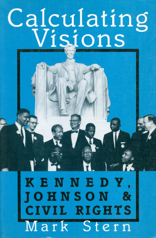 Calculating Visions: Kennedy, Johnson, and Civil Rights. Mark Stern.