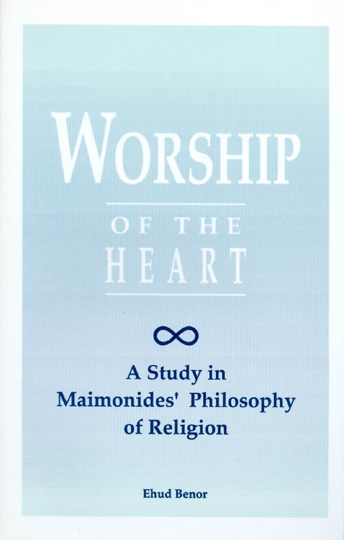 Worship of the Heart: A Study of Maimonides' Philosophy of Religion. Ehud Benor.