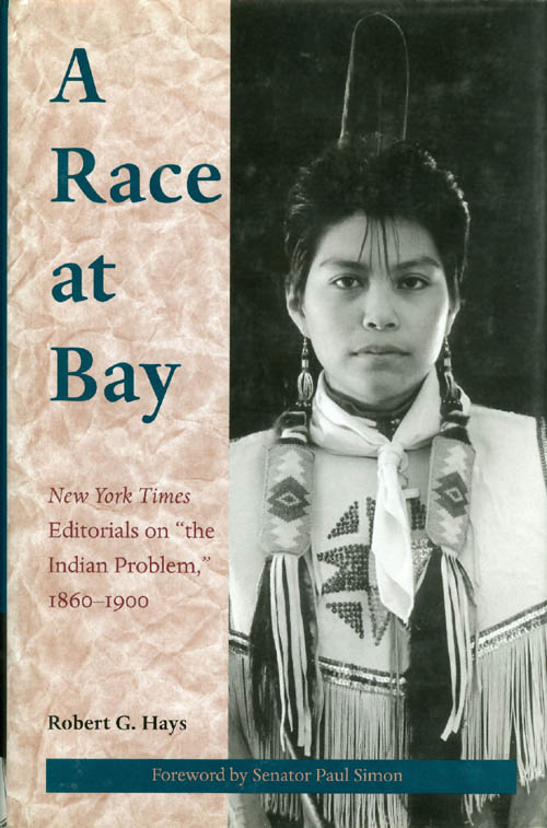 """A Race at Bay : New York Times Editorials on """"the Indian Problem,"""" 1860 - 1900. Robert G. Hays."""