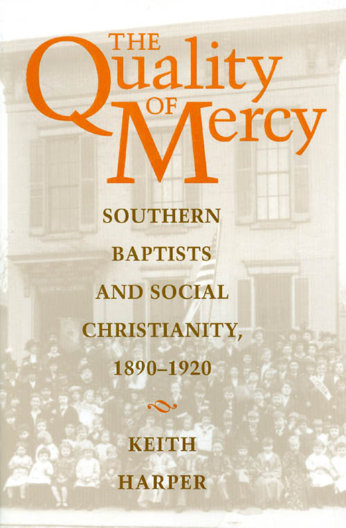 The Quality of Mercy: Southern Baptists and Social Christiantiy, 1890 - 1920. Keith Harper.
