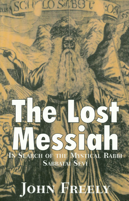 The Lost Messiah : In Search of the Mystical Rabbi Sabbatai Sevi. John Freely.