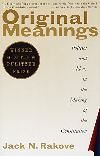 Original Meanings: Politics and Ideas in the Making of the Constitution. Jack N. Rakove.