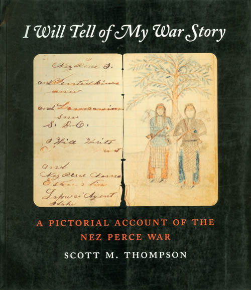 I Will Tell of My War Story: A Pictorial Account of the Nez Perce War. Scott M. Thompson.