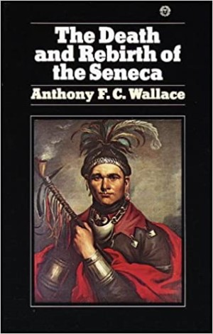 The Death and Rebirth of the Seneca. Anthony F. C. Wallace.