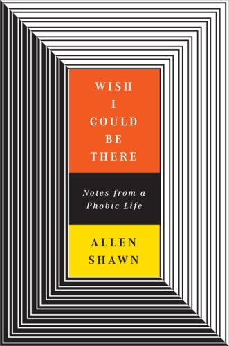 Wish I Could Be There: Notes from a Phobic Life. Allen Shawn.