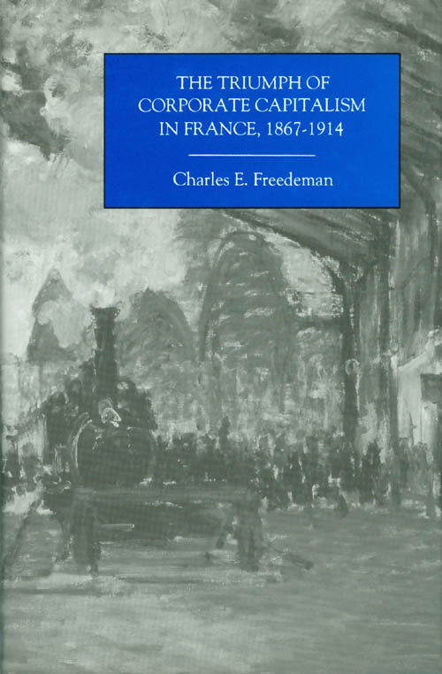 The Triumph of Corporate Capitalism in France, 1867-1914. Charles E. Freedeman.