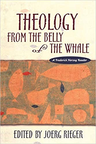 Theology from the Belly of the Whale: A Frederick Herzog Reader. Joerg Rieger.