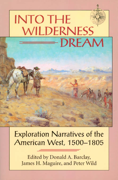 Into the Wilderness Dream : Exploration Narratives of the American West 1500 - 1805. Donald A. Barclay, James H. Maguire, Peter Wild.