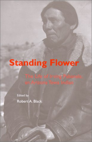 Standing Flower: The Life of Irving Pabanale, an Arizona Tewa Indian. Robert A. Black.