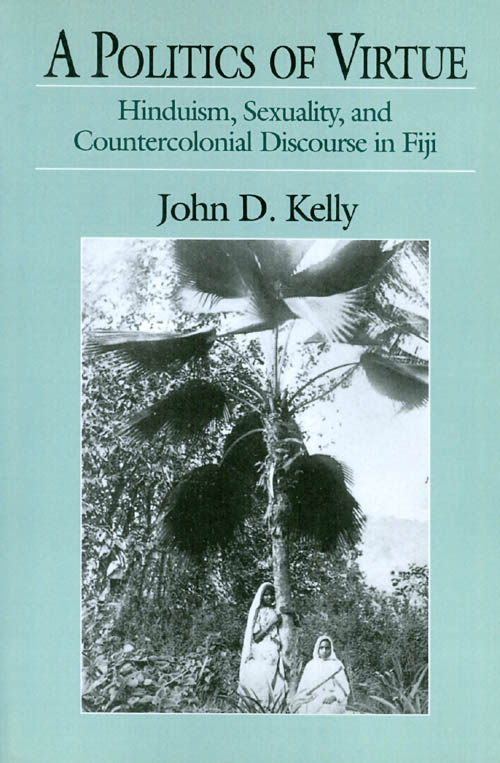 A Politics of Virtue: Hinduism, Sexuality, and Countercolonial Discourse in Fiji. John D. Kelly.